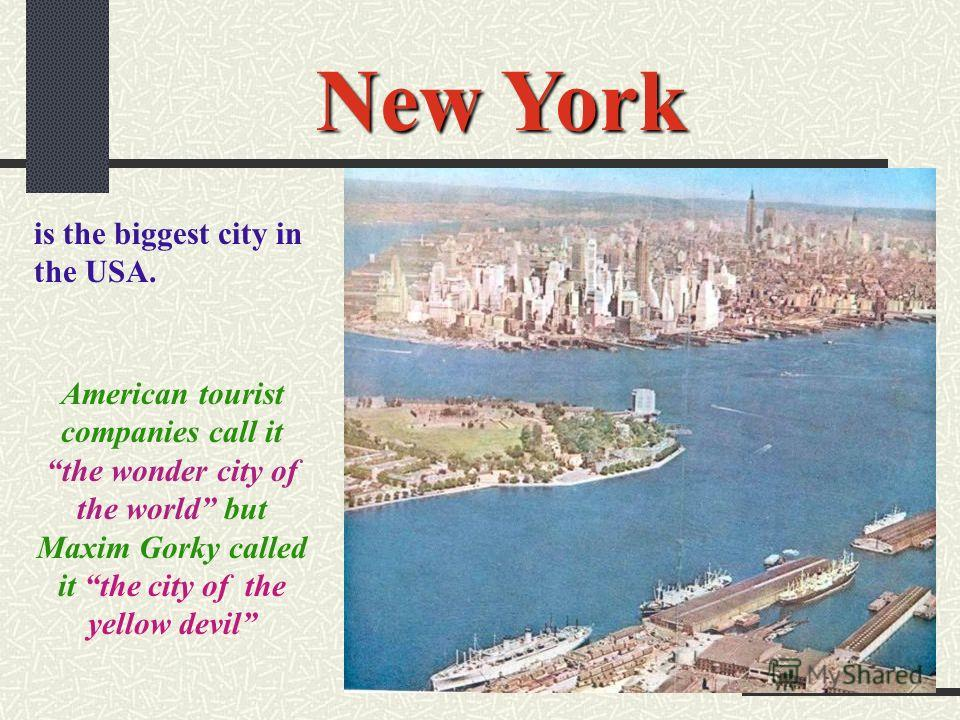 New York is the biggest city in the USA. American tourist companies call it the wonder city of the world but Maxim Gorky called it the city of the yellow devil