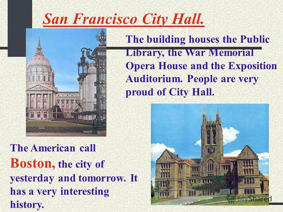 San Francisco City Hall. The building houses the Public Library, the War Memorial Opera House and the Exposition Auditorium. People are very proud of City Hall. The American call Boston, the city of yesterday and tomorrow. It has a very interesting h