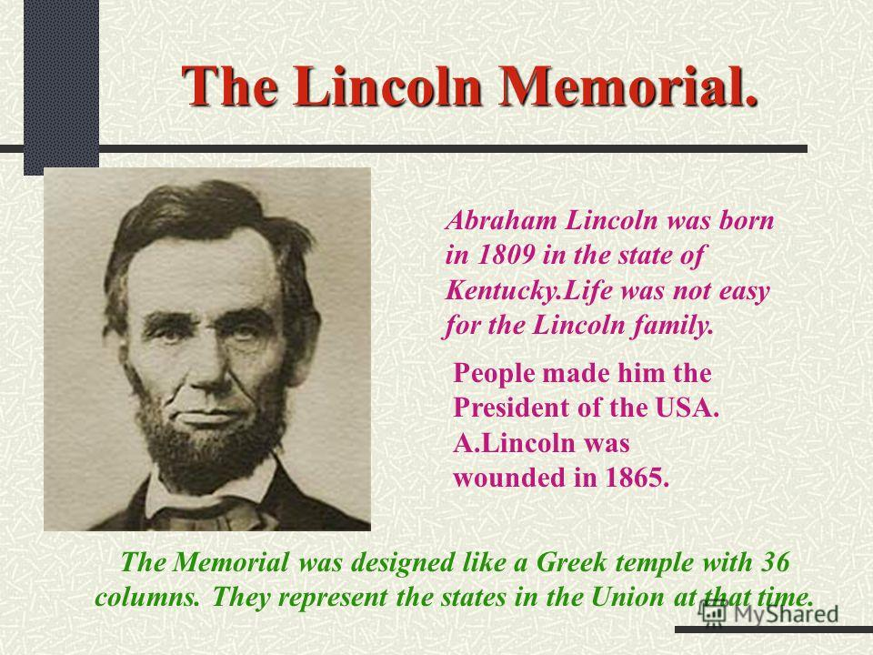 The Lincoln Memorial. Abraham Lincoln was born in 1809 in the state of Kentucky.Life was not easy for the Lincoln family. People made him the President of the USA. A.Lincoln was wounded in 1865. The Memorial was designed like a Greek temple with 36 c
