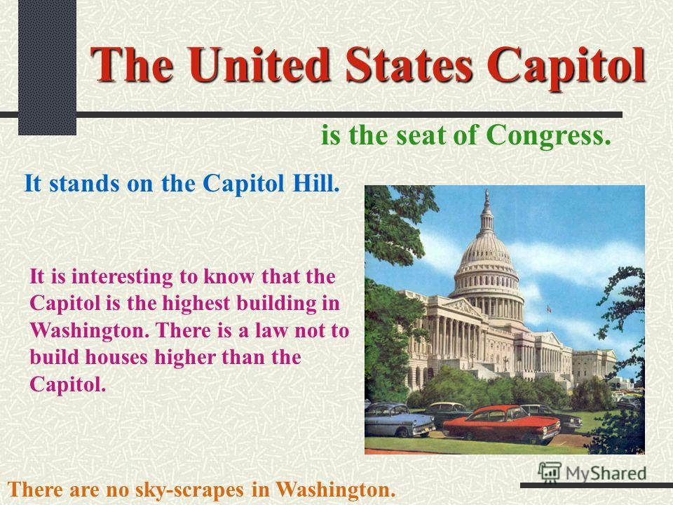 The United States Capitol is the seat of Congress. It stands on the Capitol Hill. It is interesting to know that the Capitol is the highest building in Washington. There is a law not to build houses higher than the Capitol. There are no sky-scrapes i