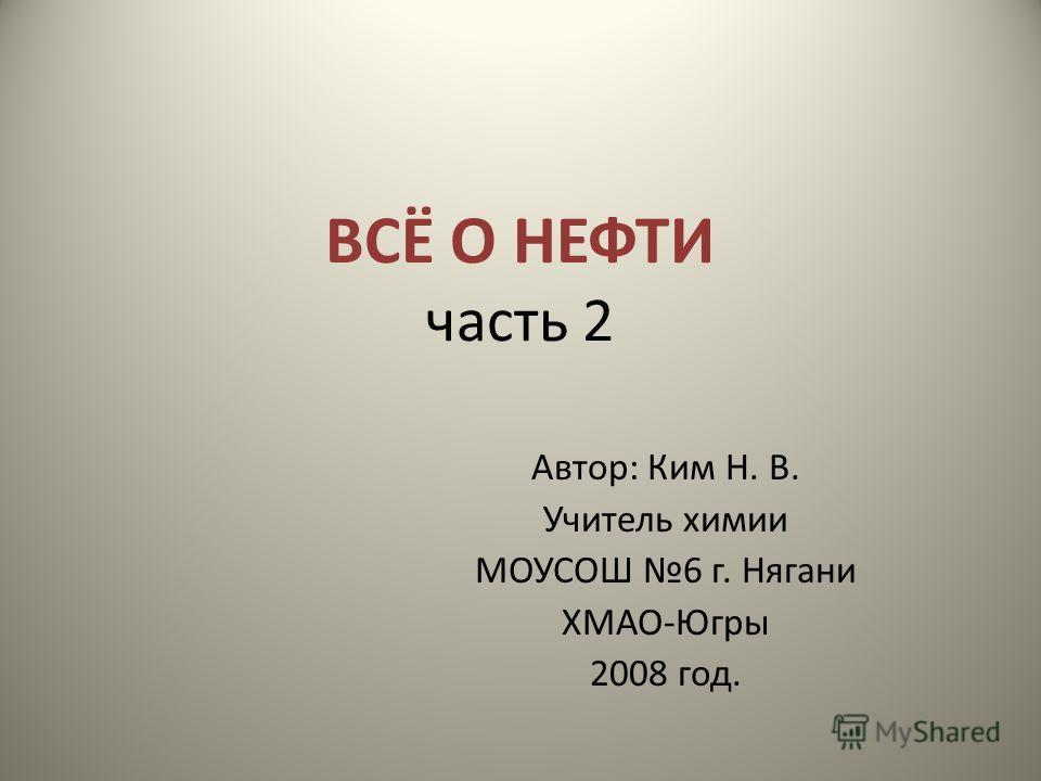 ВСЁ О НЕФТИ часть 2 Автор: Ким Н. В. Учитель химии МОУСОШ 6 г. Нягани ХМАО-Югры 2008 год.