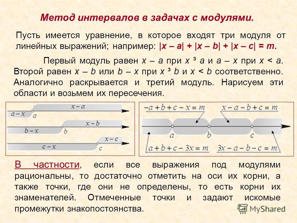 Метод интервалов в задачах с модулями. Пусть имеется уравнение, в которое входят три модуля от линейных выражений; например: |x – a| + |x – b| + |x – c| = m. Первый модуль равен x – a при x ³ a и a – x при x < a. Второй равен x – b или b – x при x ³