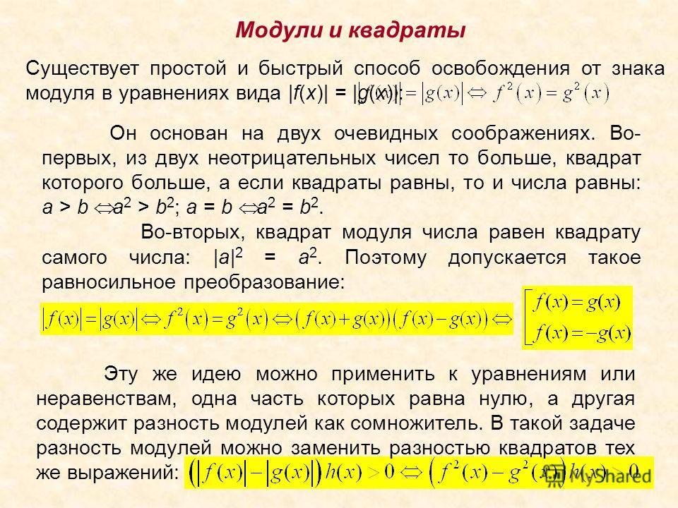 Модули и квадраты Существует простой и быстрый способ освобождения от знака модуля в уравнениях вида |f(x)| = |g(x)|: Он основан на двух очевидных соображениях. Во- первых, из двух неотрицательных чисел то больше, квадрат которого больше, а если квад