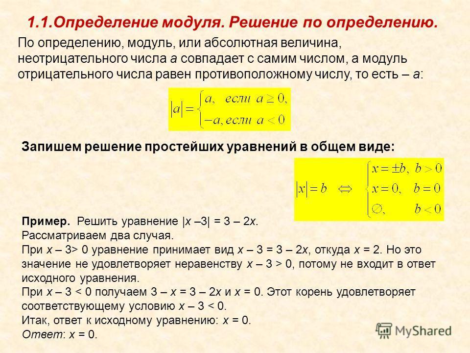 1.1.Определение модуля. Решение по определению. По определению, модуль, или абсолютная величина, неотрицательного числа a совпадает с самим числом, а модуль отрицательного числа равен противоположному числу, то есть – a: Запишем решение простейших ур