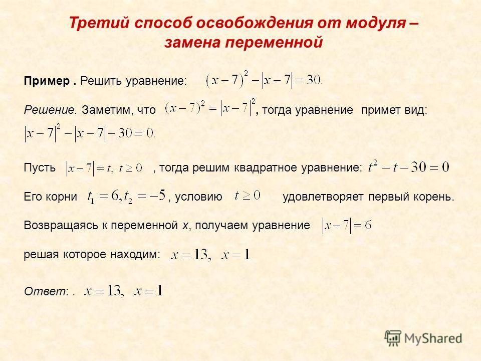Третий способ освобождения от модуля – замена переменной Пример. Решить уравнение: Решение. Заметим, что, тогда уравнение примет вид: Пусть, тогда решим квадратное уравнение: Его корни, условию удовлетворяет первый корень. Возвращаясь к переменной х,