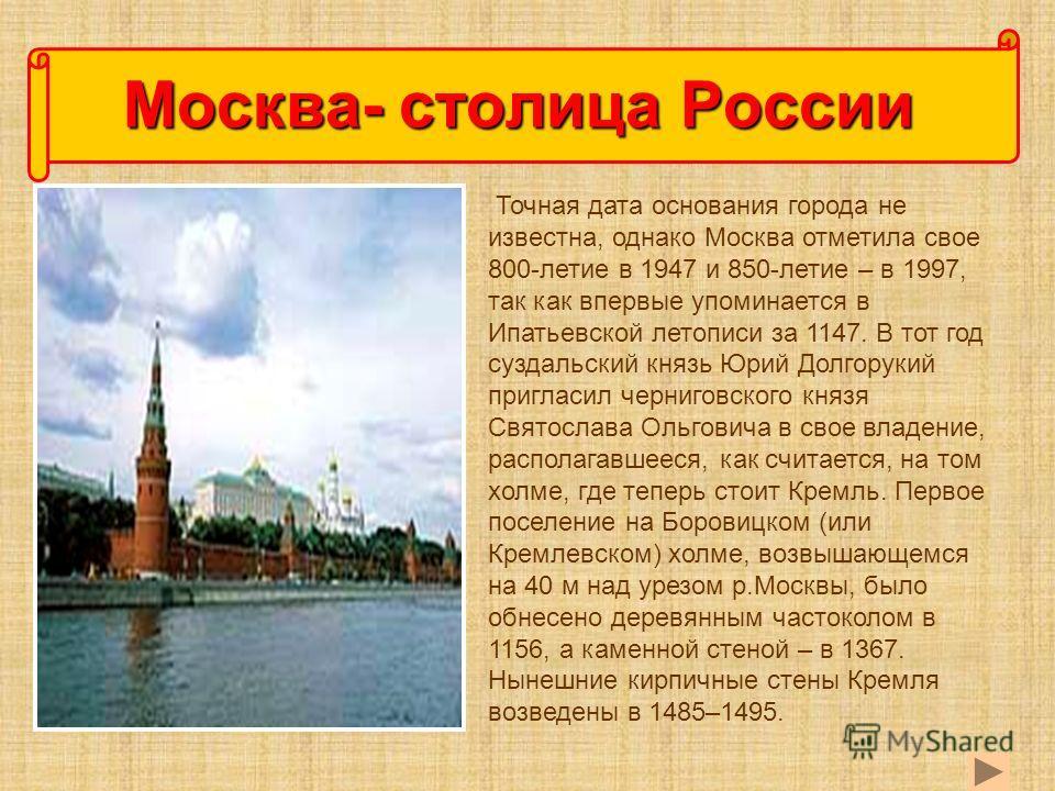 Точная дата основания города не известна, однако Москва отметила свое 800-летие в 1947 и 850-летие – в 1997, так как впервые упоминается в Ипатьевской летописи за 1147. В тот год суздальский князь Юрий Долгорукий пригласил черниговского князя Святосл