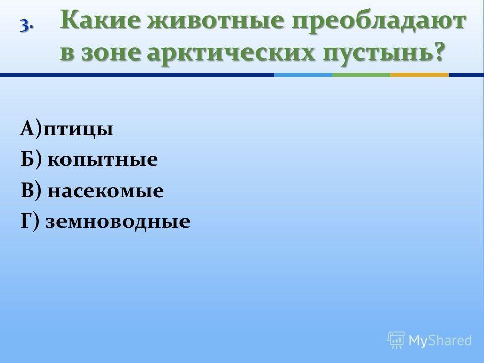 3. Какие животные преобладают в зоне арктических пустынь? А)птицы Б) копытные В) насекомые Г) земноводные