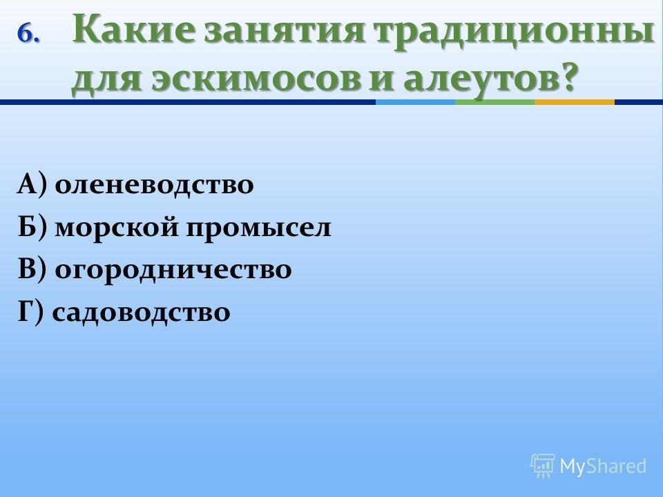 6. Какие занятия традиционны для эскимосов и алеутов? А) оленеводство Б) морской промысел В) огородничество Г) садоводство