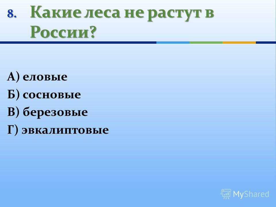 8. Какие леса не растут в России? А) еловые Б) сосновые В) березовые Г) эвкалиптовые