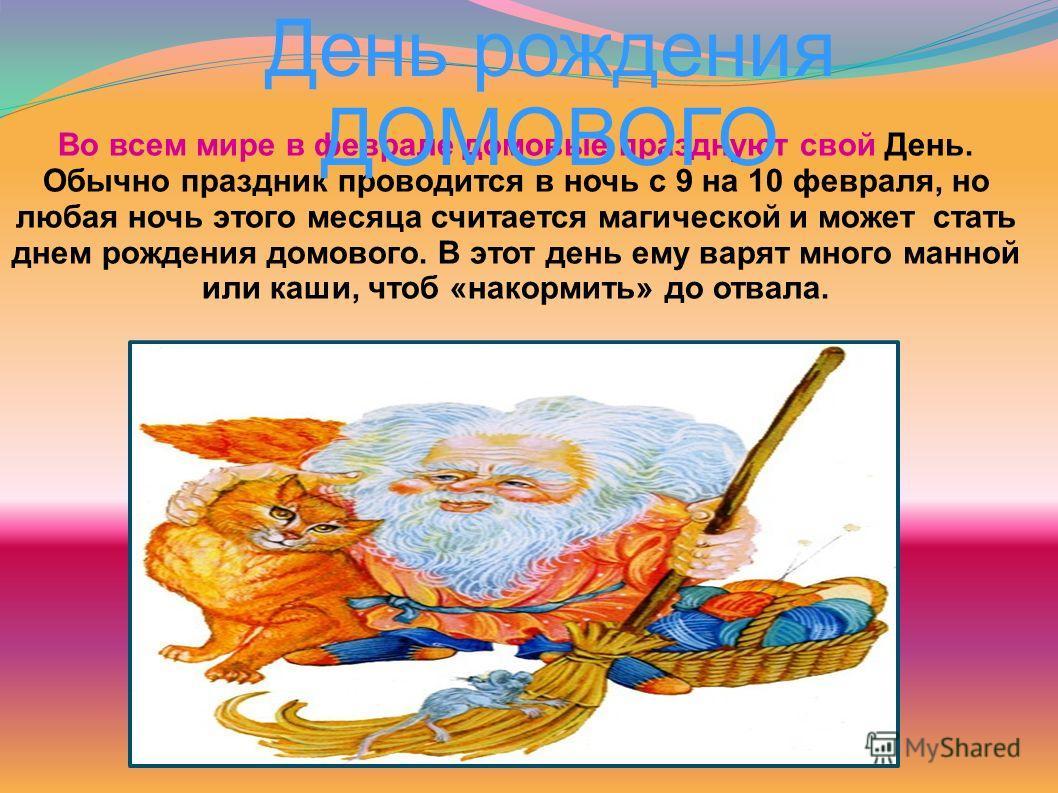Во всем мире в феврале домовые празднуют свой День. Обычно праздник проводится в ночь с 9 на 10 февраля, но любая ночь этого месяца считается магической и может стать днем рождения домового. В этот день ему варят много манной или каши, чтоб «накормит