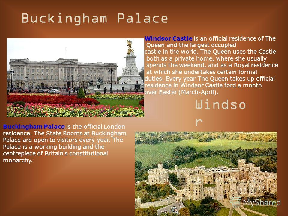 Buckingham Palace Windso r Castle Buckingham Palace is the official London residence. The State Rooms at Buckingham Palace are open to visitors every year. The Palace is a working building and the centrepiece of Britain's constitutional monarchy. Win