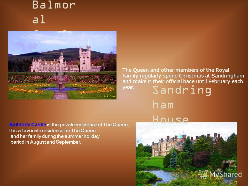 Balmor al Castle Sandring ham House The Queen and other members of the Royal Family regularly spend Christmas at Sandringham and make it their official base until February each year. Balmoral Castle is the private residence of The Queen. It is a favo
