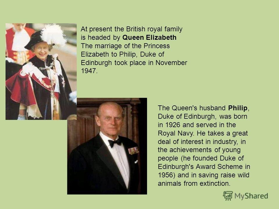At present the British royal family is headed by Queen Elizabeth The marriage of the Princess Elizabeth to Philip, Duke of Edinburgh took place in November 1947. The Queen's husband Philip, Duke of Edinburgh, was born in 1926 and served in the Royal