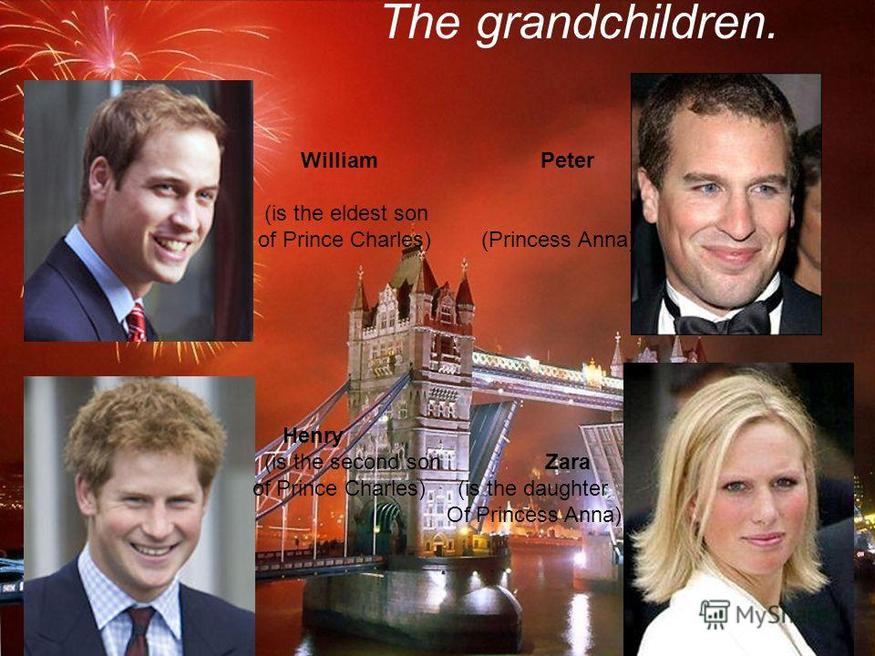 The grandchildren. William Peter (is the eldest son of Prince Charles) (Princess Anna) Henry (is the second son Zara of Prince Charles) (is the daughter Of Princess Anna)