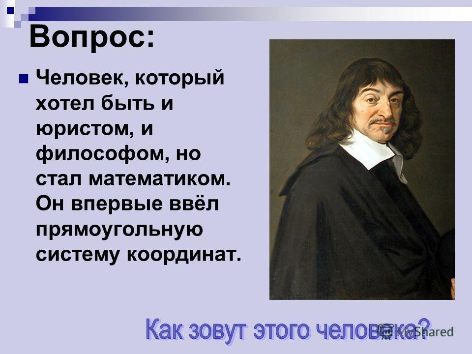Вопрос: Человек, который хотел быть и юристом, и философом, но стал математиком. Он впервые ввёл прямоугольную систему координат.
