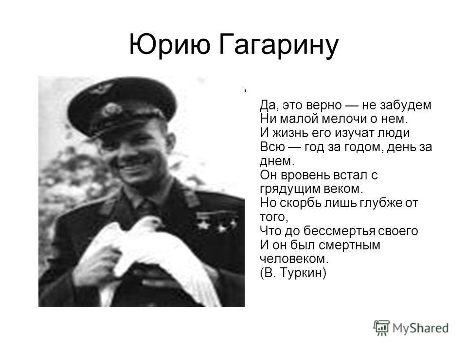 Юрию Гагарину Да, это верно не забудем Ни малой мелочи о нем. И жизнь его изучат люди Всю год за годом, день за днем. Он вровень встал с грядущим веком. Но скорбь лишь глубже от того, Что до бессмертья своего И он был смертным человеком. (В. Туркин)