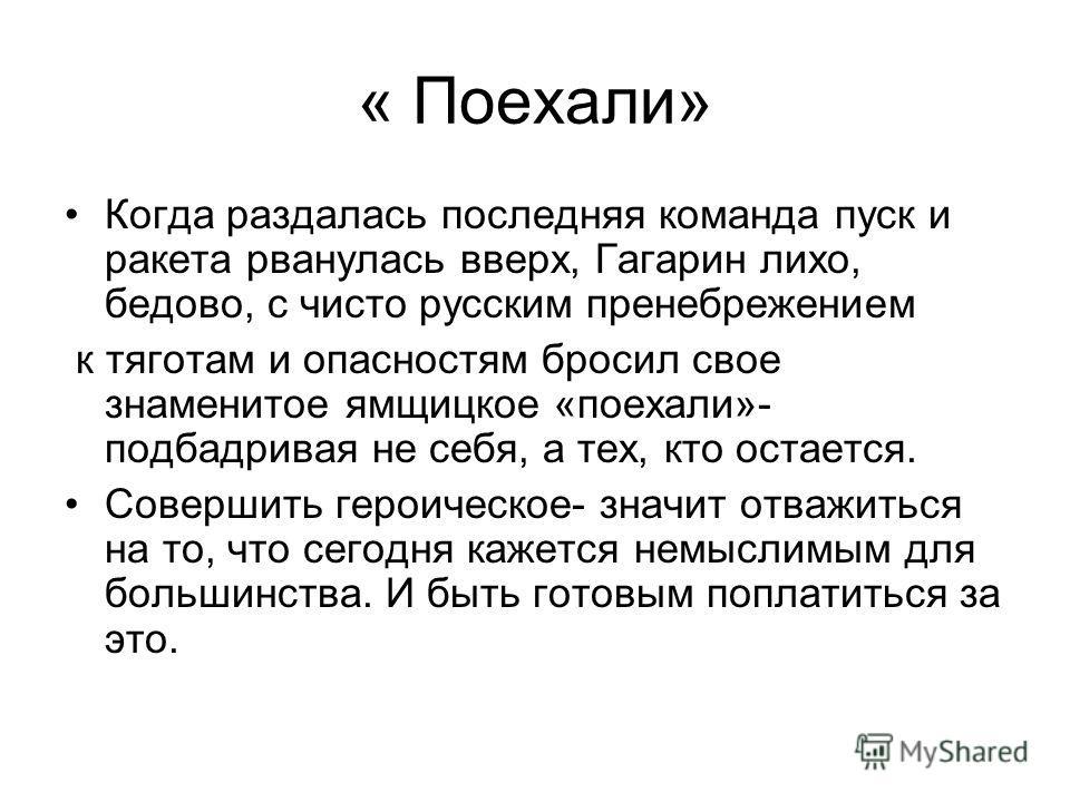 « Поехали» Когда раздалась последняя команда пуск и ракета рванулась вверх, Гагарин лихо, бедово, с чисто русским пренебрежением к тяготам и опасностям бросил свое знаменитое ямщицкое «поехали»- подбадривая не себя, а тех, кто остается. Совершить гер