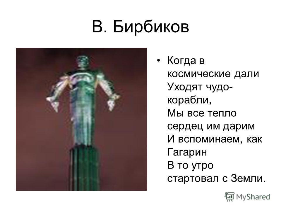В. Бирбиков Когда в космические дали Уходят чудо- корабли, Мы все тепло сердец им дарим И вспоминаем, как Гагарин В то утро стартовал с Земли.