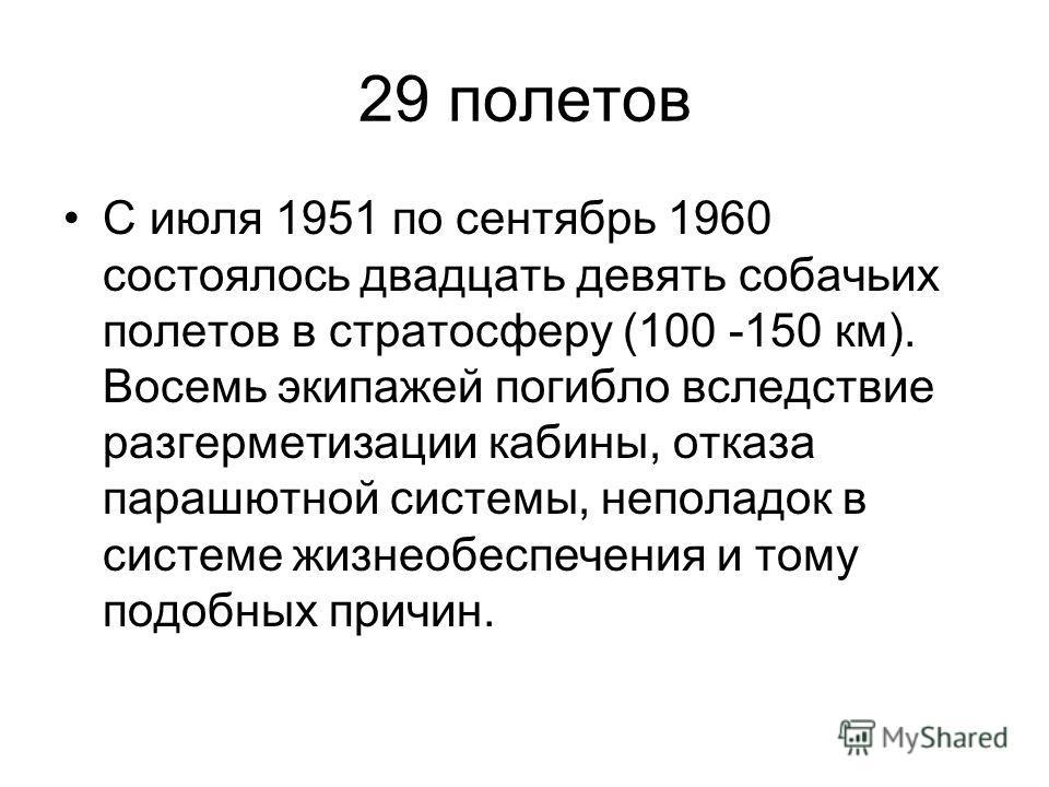 29 полетов С июля 1951 по сентябрь 1960 состоялось двадцать девять собачьих полетов в стратосферу (100 -150 км). Восемь экипажей погибло вследствие разгерметизации кабины, отказа парашютной системы, неполадок в системе жизнеобеспечения и тому подобны