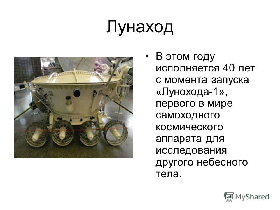 Лунаход В этом году исполняется 40 лет с момента запуска «Лунохода-1», первого в мире самоходного космического аппарата для исследования другого небесного тела.