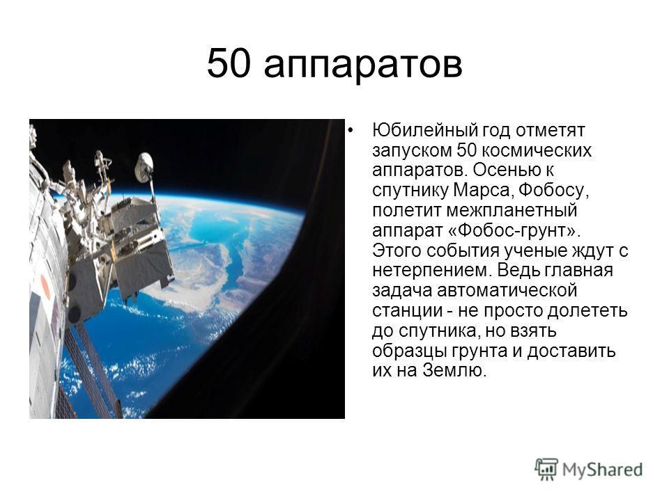 50 аппаратов Юбилейный год отметят запуском 50 космических аппаратов. Осенью к спутнику Марса, Фобосу, полетит межпланетный аппарат «Фобос-грунт». Этого события ученые ждут с нетерпением. Ведь главная задача автоматической станции - не просто долетет
