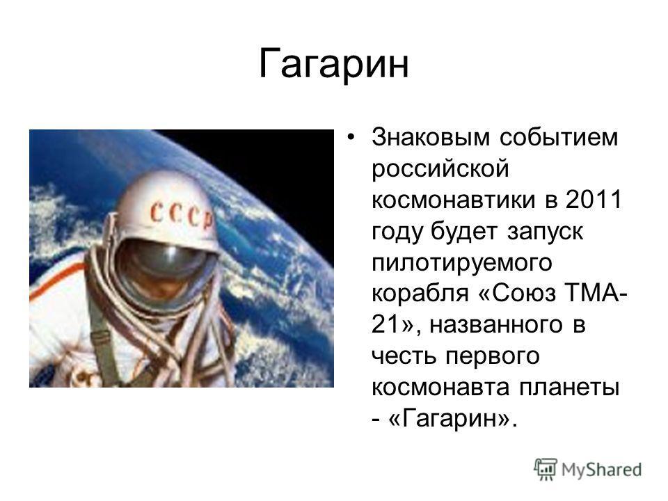 Гагарин Знаковым событием российской космонавтики в 2011 году будет запуск пилотируемого корабля «Союз ТМА- 21», названного в честь первого космонавта планеты - «Гагарин».