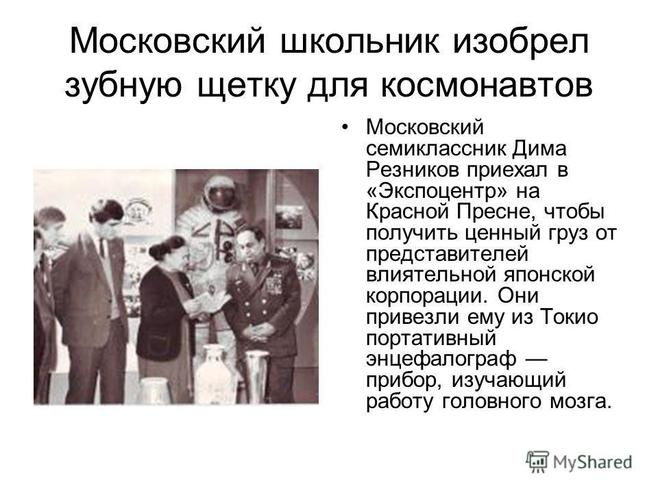 Московский школьник изобрел зубную щетку для космонавтов Московский семиклассник Дима Резников приехал в «Экспоцентр» на Красной Пресне, чтобы получить ценный груз от представителей влиятельной японской корпорации. Они привезли ему из Токио портативн
