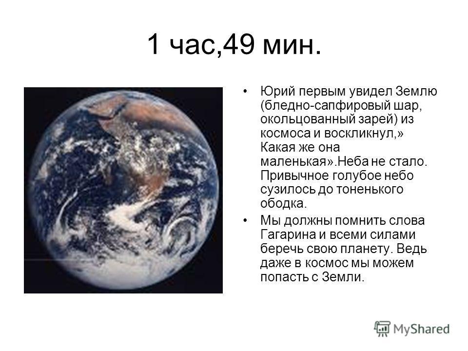 1 час,49 мин. Юрий первым увидел Землю (бледно-сапфировый шар, окольцованный зарей) из космоса и воскликнул,» Какая же она маленькая».Неба не стало. Привычное голубое небо сузилось до тоненького ободка. Мы должны помнить слова Гагарина и всеми силами