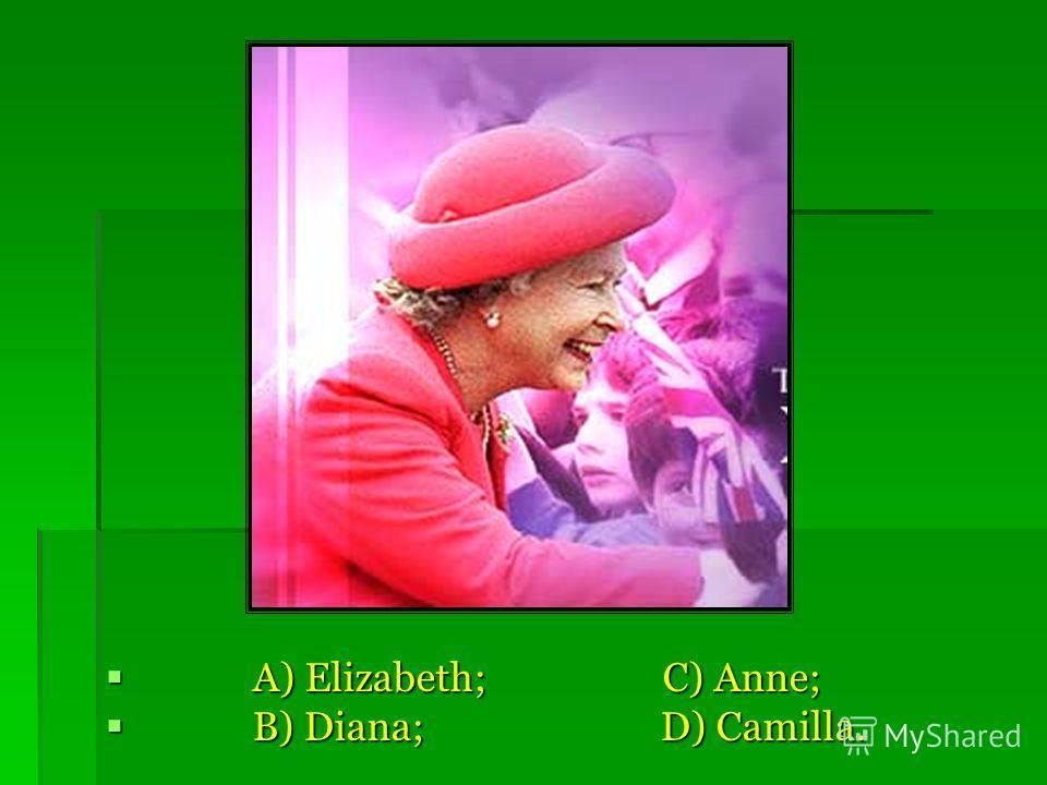 A) Elizabeth; C) Anne; A) Elizabeth; C) Anne; B) Diana; D) Camilla. B) Diana; D) Camilla.