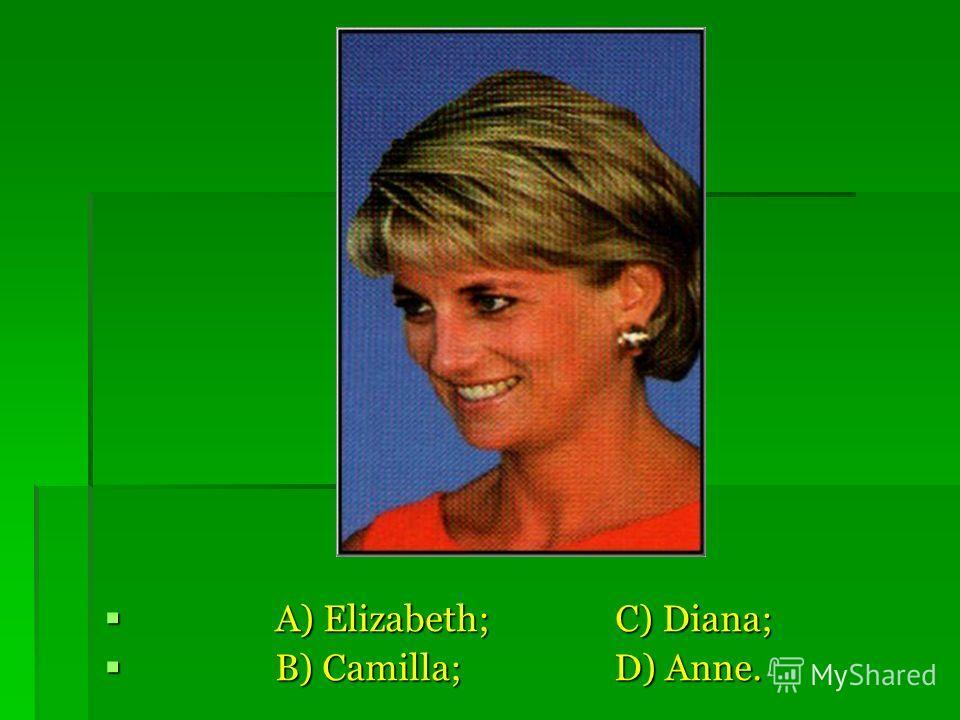A) Elizabeth; C) Diana; A) Elizabeth; C) Diana; B) Camilla; D) Anne. B) Camilla; D) Anne.