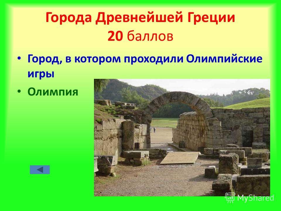 Города Древнейшей Греции 20 баллов Город, в котором проходили Олимпийские игры Олимпия
