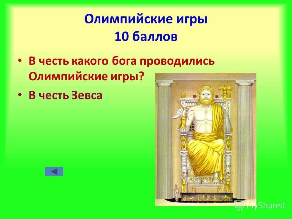 Олимпийские игры 10 баллов В честь какого бога проводились Олимпийские игры? В честь Зевса