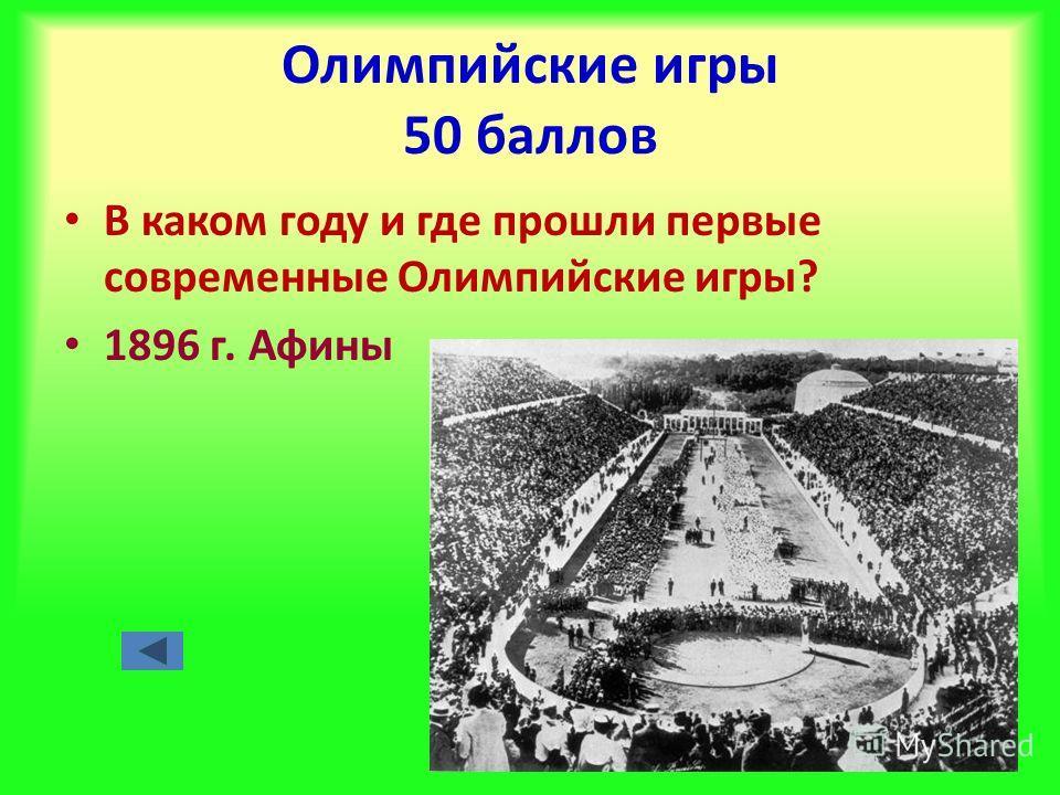 Олимпийские игры 50 баллов В каком году и где прошли первые современные Олимпийские игры? 1896 г. Афины