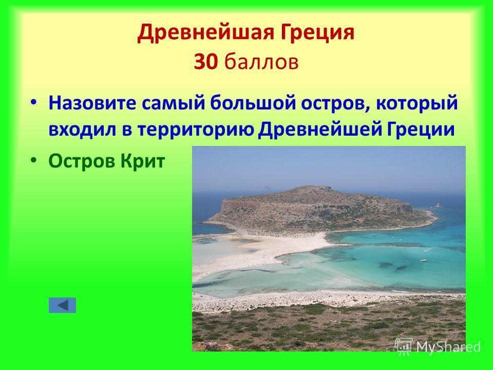 Древнейшая Греция 30 баллов Назовите самый большой остров, который входил в территорию Древнейшей Греции Остров Крит