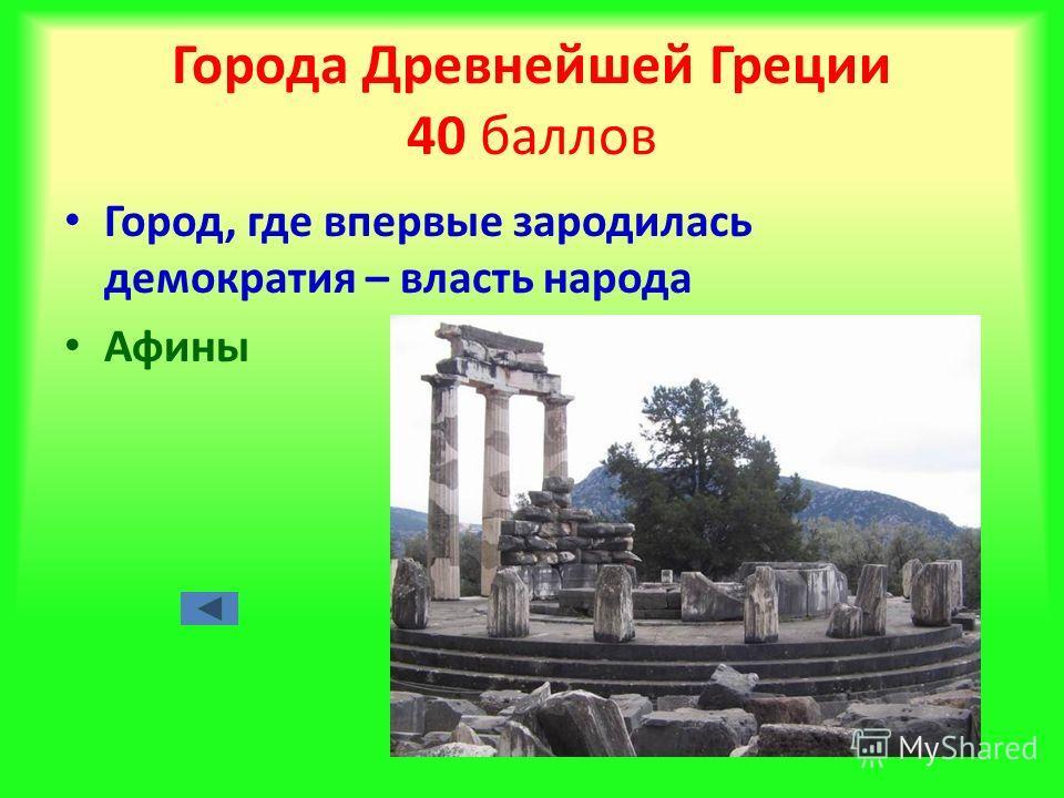 Города Древнейшей Греции 40 баллов Город, где впервые зародилась демократия – власть народа Афины