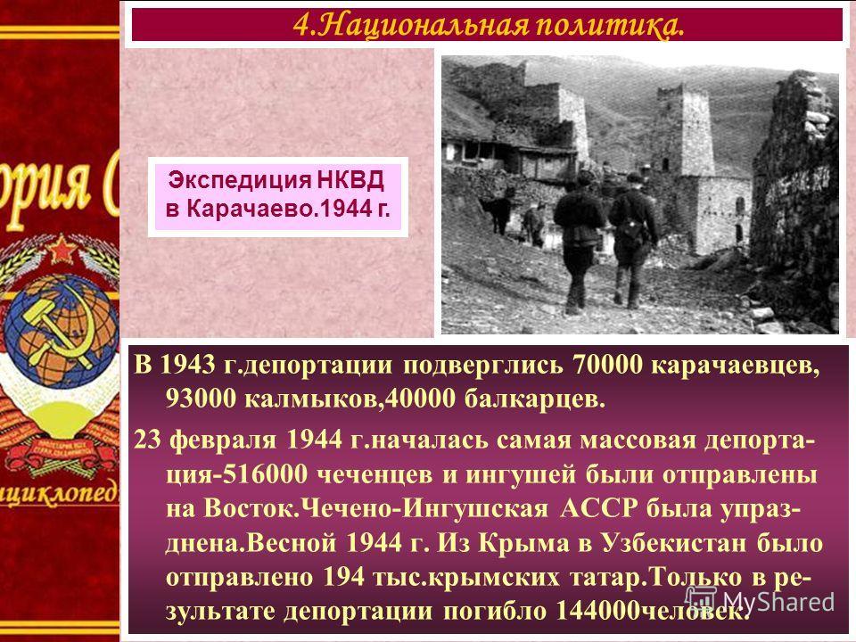 В 1943 г.депортации подверглись 70000 карачаевцев, 93000 калмыков,40000 балкарцев. 23 февраля 1944 г.началась самая массовая депорта- ция-516000 чеченцев и ингушей были отправлены на Восток.Чечено-Ингушская АССР была упраз- днена.Весной 1944 г. Из Кр