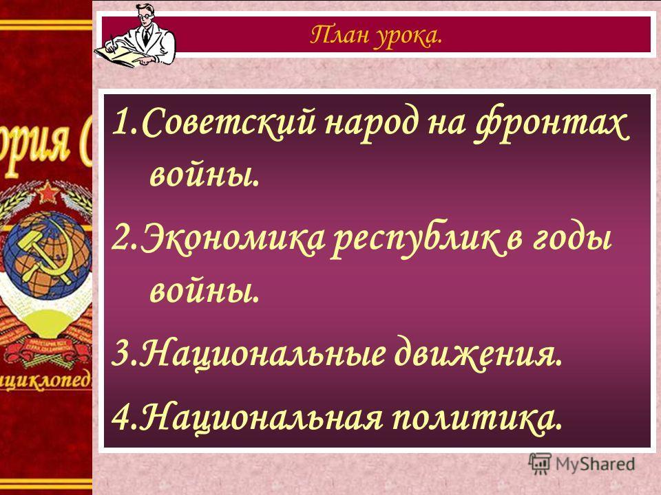 1.Советский народ на фронтах войны. 2.Экономика республик в годы войны. 3.Национальные движения. 4.Национальная политика. План урока.