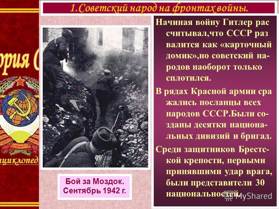Начиная войну Гитлер рас считывал,что СССР раз валится как «карточный домик»,но советский на- родов наоборот только сплотился. В рядах Красной армии сра жались посланцы всех народов СССР.Были со- зданы десятки национа- льных дивизий и бригад. Среди з