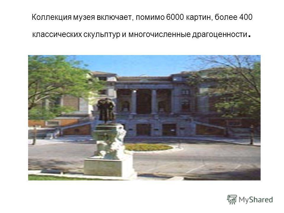 Коллекция музея включает, помимо 6000 картин, более 400 классических скульптур и многочисленные драгоценности.