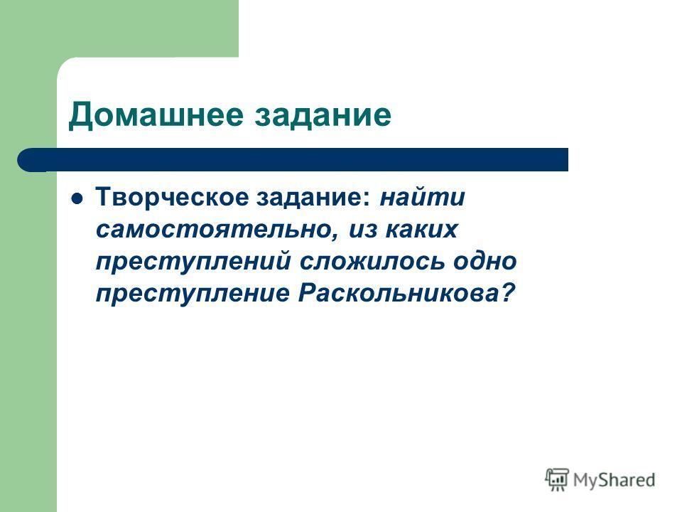 Домашнее задание Творческое задание: найти самостоятельно, из каких преступлений сложилось одно преступление Раскольникова?