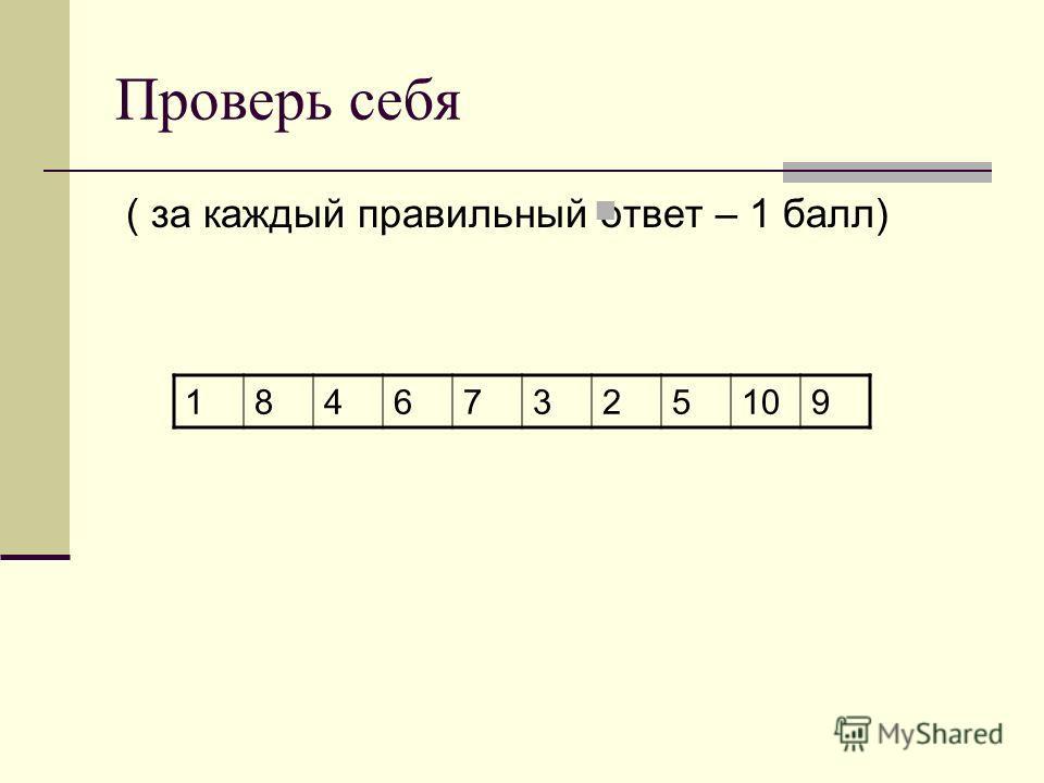 Проверь себя ( за каждый правильный ответ – 1 балл) 18467325109
