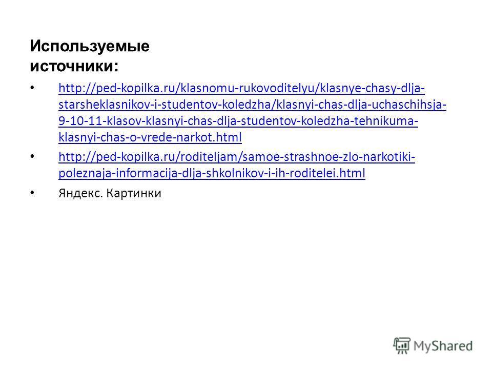 Используемые источники: http://ped-kopilka.ru/klasnomu-rukovoditelyu/klasnye-chasy-dlja- starsheklasnikov-i-studentov-koledzha/klasnyi-chas-dlja-uchaschihsja- 9-10-11-klasov-klasnyi-chas-dlja-studentov-koledzha-tehnikuma- klasnyi-chas-o-vrede-narkot.