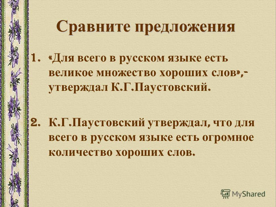 Сравните предложения 1.« Для всего в русском языке есть великое множество хороших слов »,- утверждал К. Г. Паустовский. 2. К. Г. Паустовский утверждал, что для всего в русском языке есть огромное количество хороших слов.