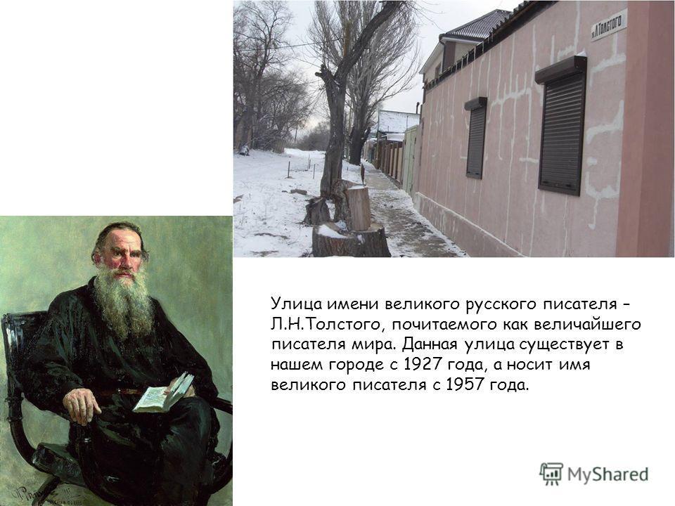 Улица имени великого русского писателя – Л.Н.Толстого, почитаемого как величайшего писателя мира. Данная улица существует в нашем городе с 1927 года, а носит имя великого писателя с 1957 года.