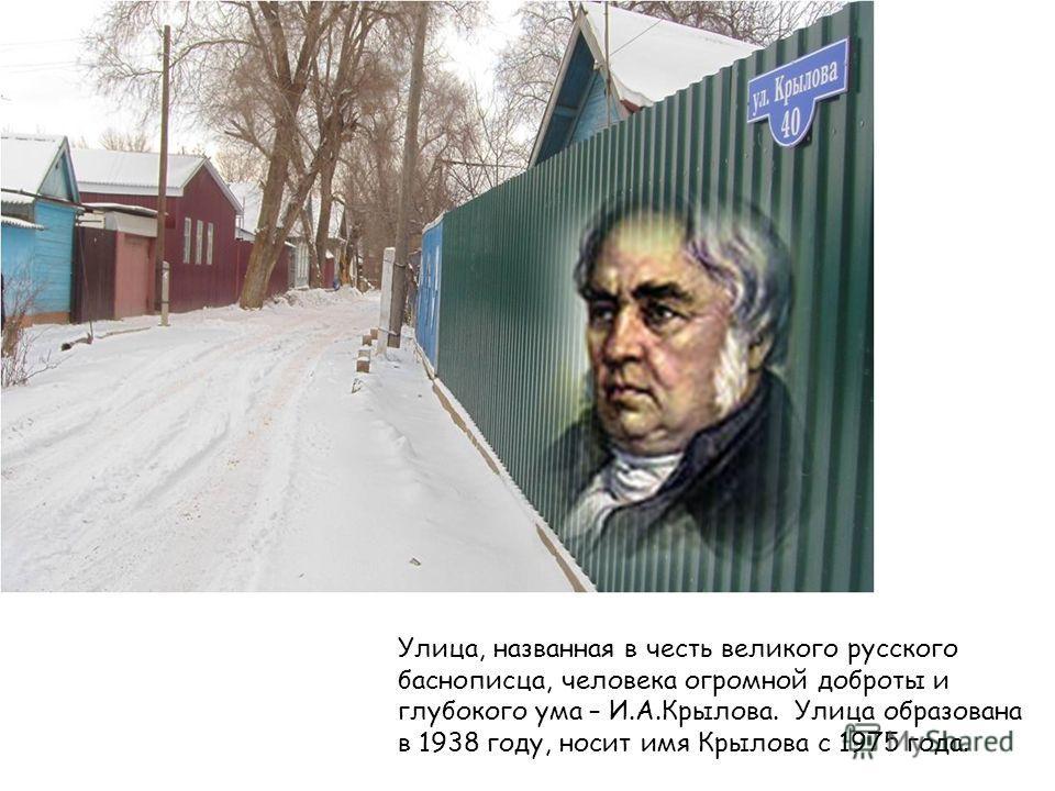 Улица, названная в честь великого русского баснописца, человека огромной доброты и глубокого ума – И.А.Крылова. Улица образована в 1938 году, носит имя Крылова с 1975 года.