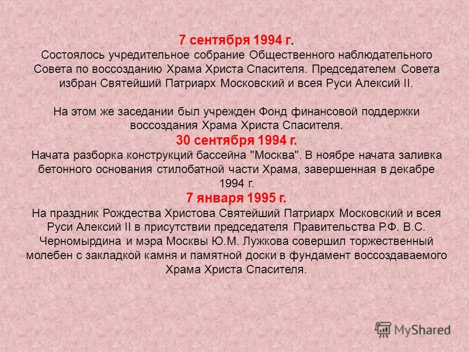 7 сентября 1994 г. Состоялось учредительное собрание Общественного наблюдательного Совета по воссозданию Храма Христа Спасителя. Председателем Совета избран Святейший Патриарх Московский и всея Руси Алексий II. На этом же заседании был учрежден Фонд