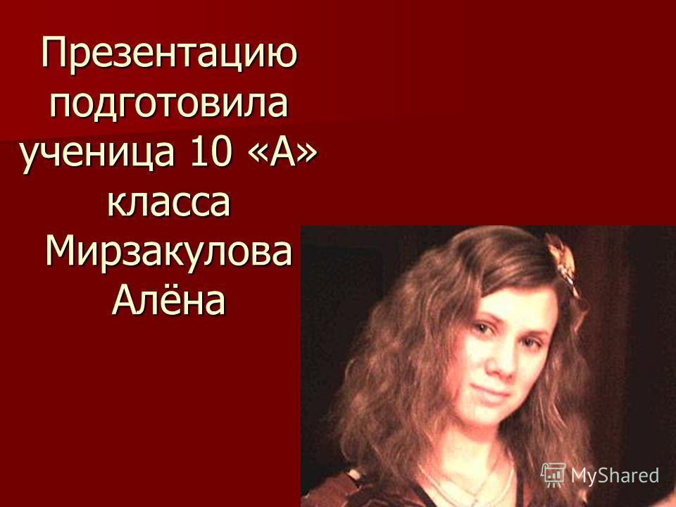 Презентацию подготовила ученица 10 «А» класса Мирзакулова Алёна