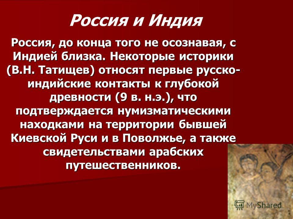 Россия, до конца того не осознавая, с Индией близка. Некоторые историки (В.Н. Татищев) относят первые русско- индийские контакты к глубокой древности (9 в. н.э.), что подтверждается нумизматическими находками на территории бывшей Киевской Руси и в По