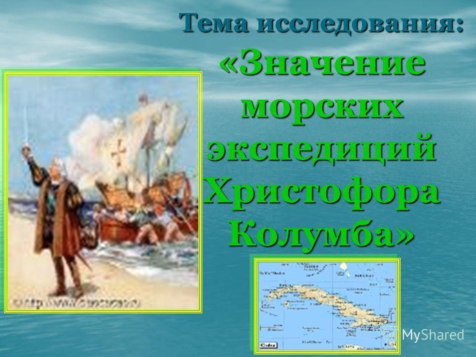 Тема исследования: «Значение морских экспедиций Христофора Колумба»