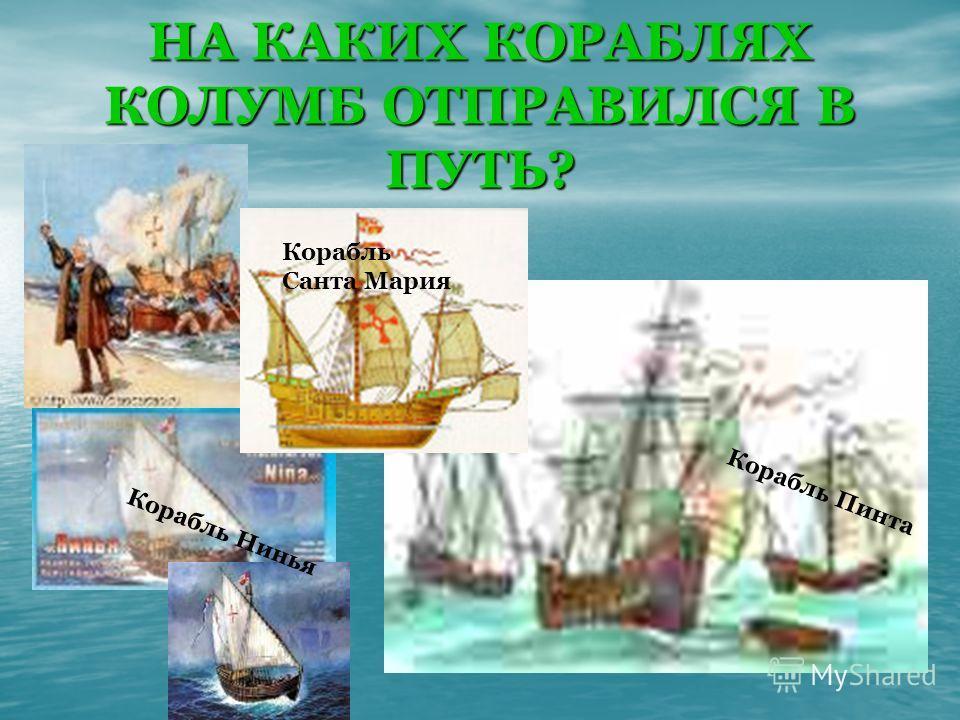 НА КАКИХ КОРАБЛЯХ КОЛУМБ ОТПРАВИЛСЯ В ПУТЬ? Корабль Нинья Корабль Санта Мария Корабль Пинта
